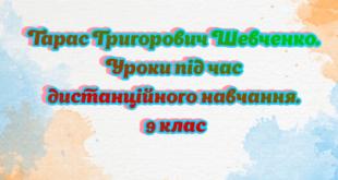 Тарас Григорович Шевченко. Уроки під час дистанційного навчання. 9 клас