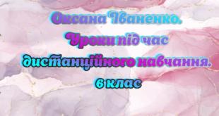 Оксана Іваненко. Уроки під час дистанційного навчання. 6 клас