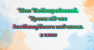 Іван Котляревський. Уроки під час дистанційного навчання. 9 клас