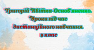 Григорій Квітка-Основ'яненко. Уроки під час дистанційного навчання. 9 клас